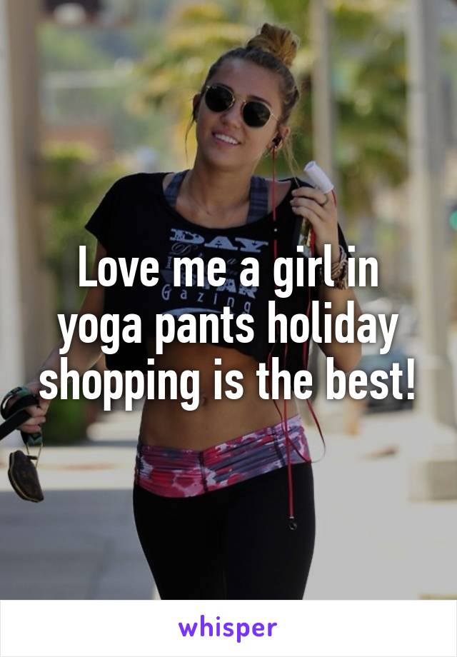 Love me a girl in yoga pants holiday shopping is the best!