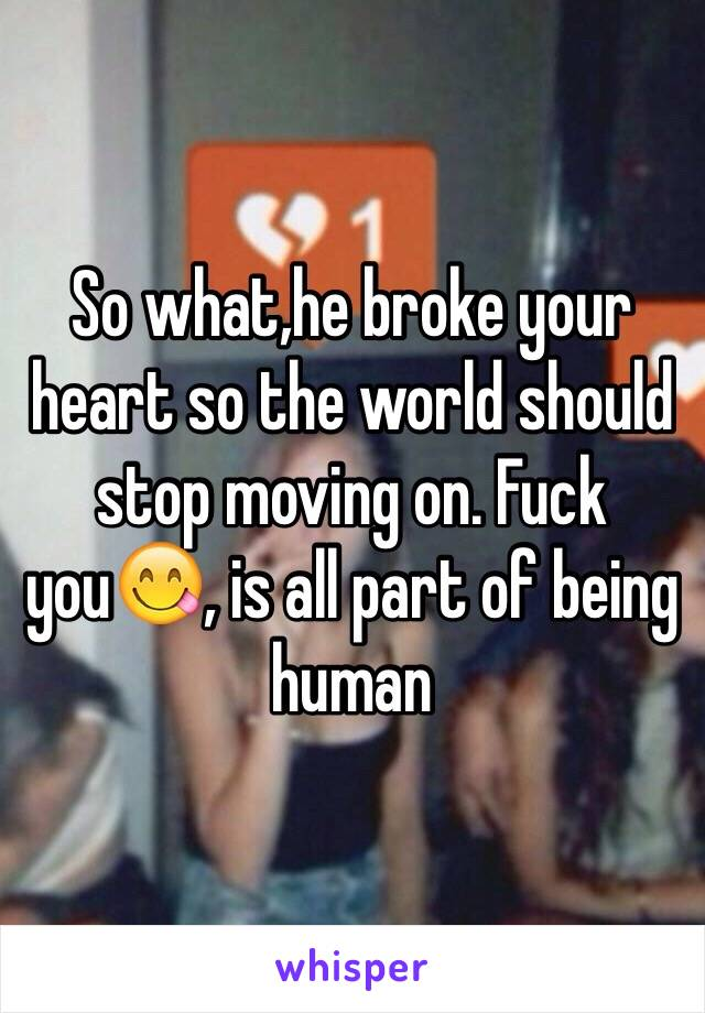 So what,he broke your heart so the world should stop moving on. Fuck you😋, is all part of being human
