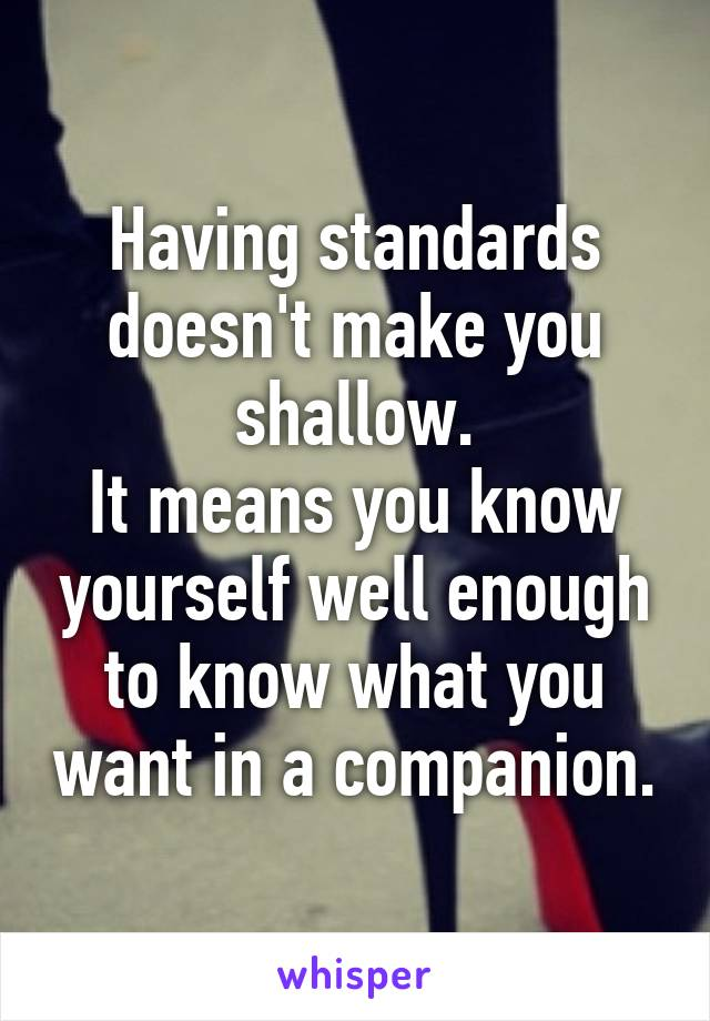 Having standards doesn't make you shallow. It means you know yourself well enough to know what you want in a companion.
