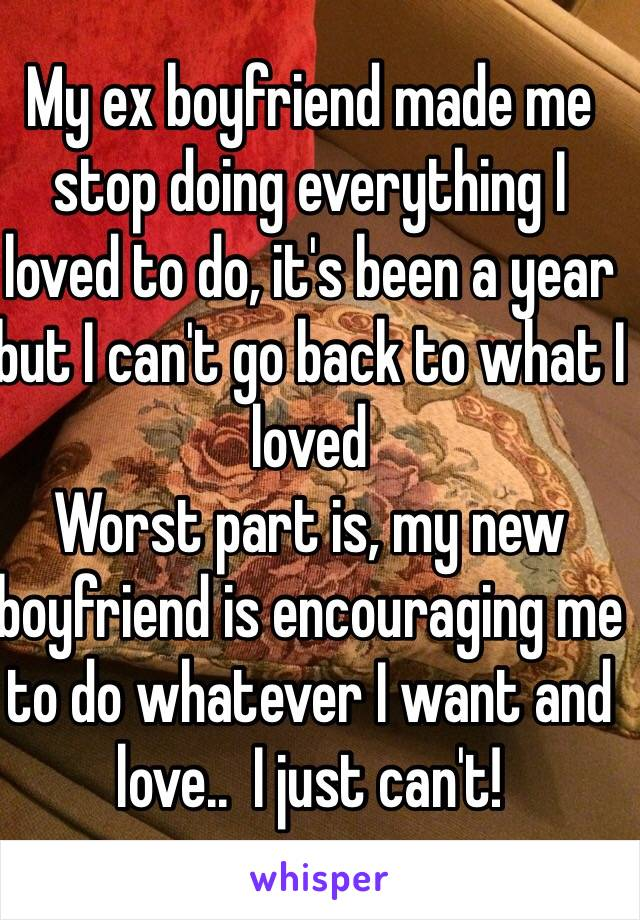 My ex boyfriend made me stop doing everything I loved to do, it's been a year but I can't go back to what I loved Worst part is, my new boyfriend is encouraging me to do whatever I want and love..  I just can't!