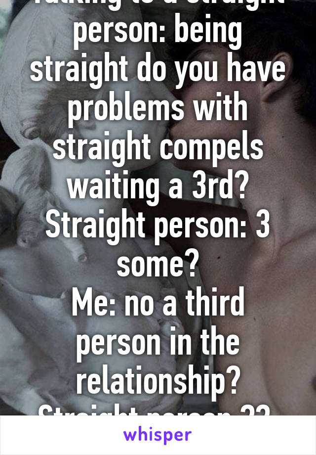 Talking to a straight person: being straight do you have problems with straight compels waiting a 3rd? Straight person: 3 some? Me: no a third person in the relationship? Straight person:??  Gay life.