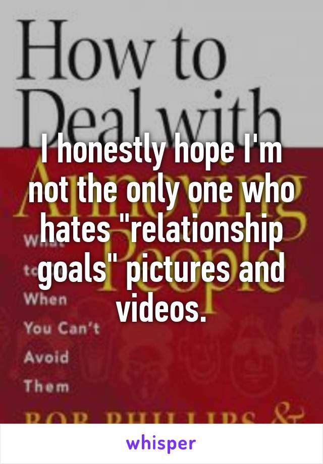 """I honestly hope I'm not the only one who hates """"relationship goals"""" pictures and videos."""