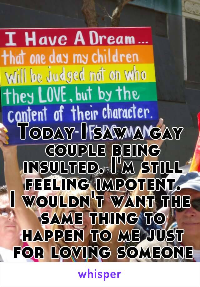 Today I saw a gay couple being insulted. I'm still feeling impotent. I wouldn't want the same thing to happen to me just for loving someone of my same sex.