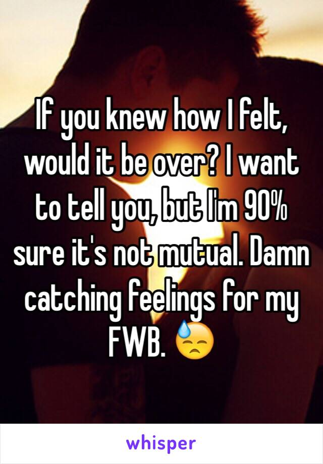If you knew how I felt, would it be over? I want to tell you, but I'm 90% sure it's not mutual. Damn catching feelings for my FWB. 😓