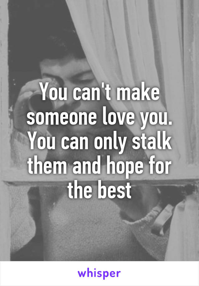 You can't make someone love you. You can only stalk them and hope for the best