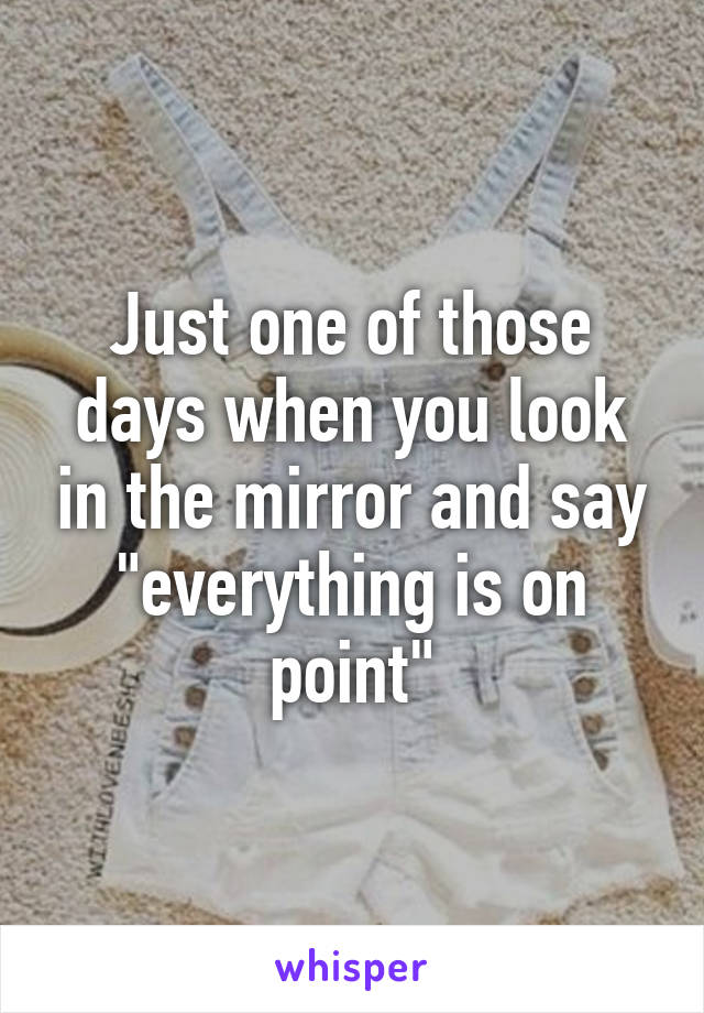 """Just one of those days when you look in the mirror and say """"everything is on point"""""""