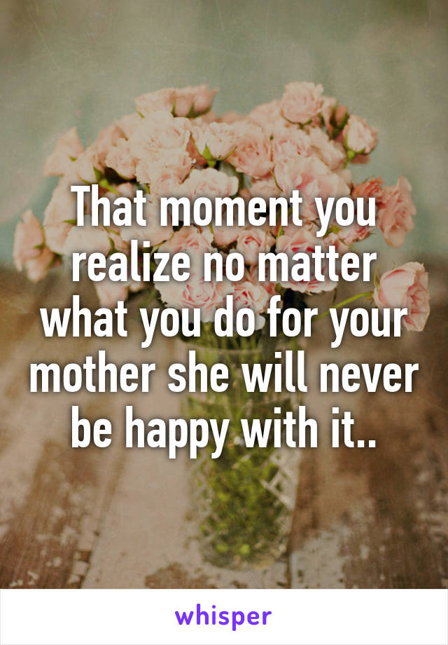 That moment you realize no matter what you do for your mother she will never be happy with it..