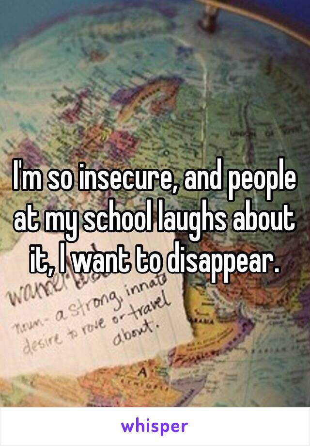 I'm so insecure, and people at my school laughs about it, I want to disappear.