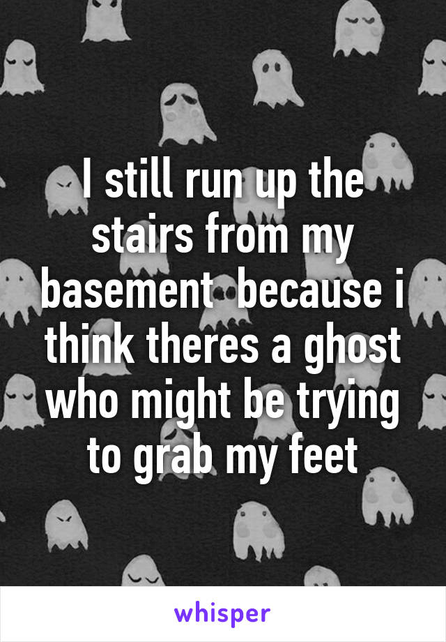 I still run up the stairs from my basement  because i think theres a ghost who might be trying to grab my feet