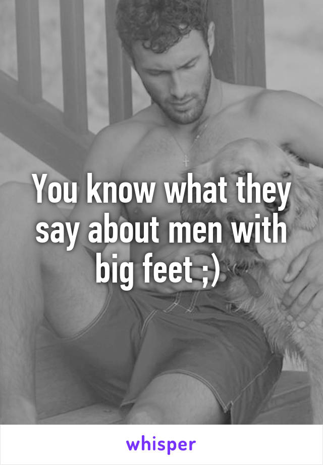 You know what they say about men with big feet ;)