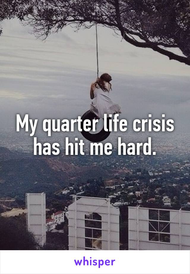 My quarter life crisis has hit me hard.