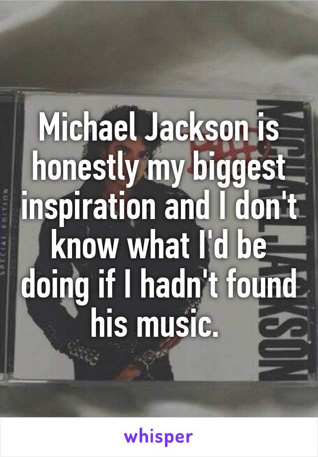 Michael Jackson is honestly my biggest inspiration and I don't know what I'd be doing if I hadn't found his music.