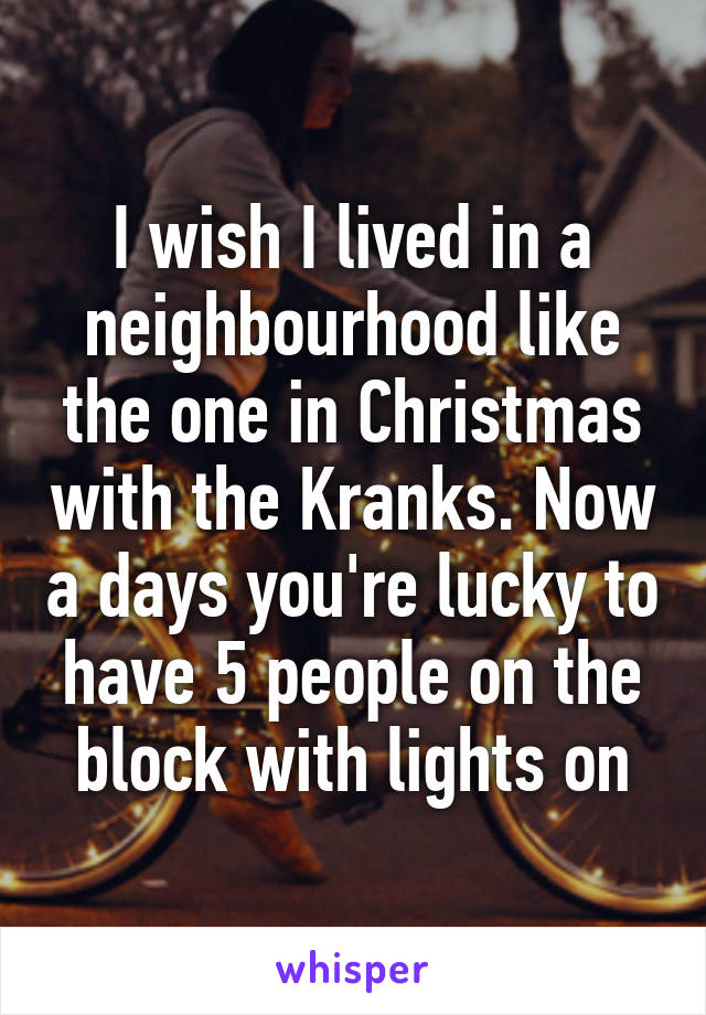 I wish I lived in a neighbourhood like the one in Christmas with the Kranks. Now a days you're lucky to have 5 people on the block with lights on