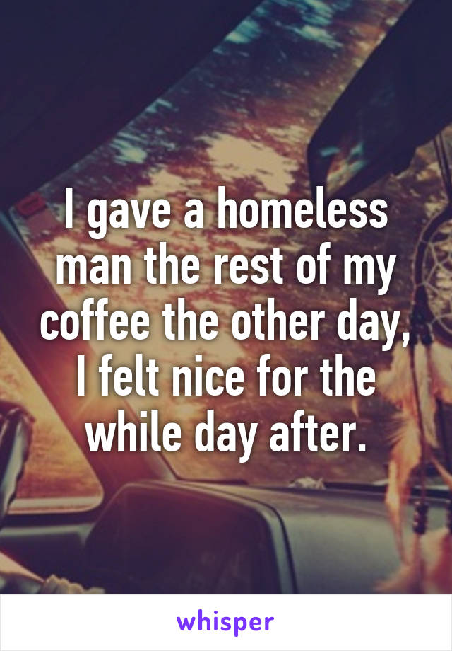 I gave a homeless man the rest of my coffee the other day, I felt nice for the while day after.