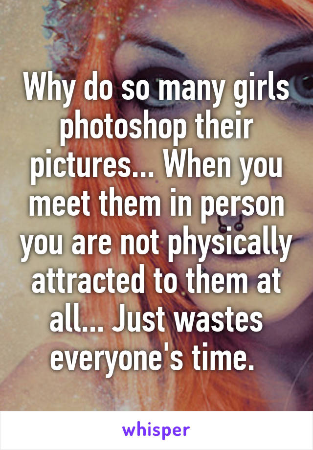 Why do so many girls photoshop their pictures... When you meet them in person you are not physically attracted to them at all... Just wastes everyone's time.