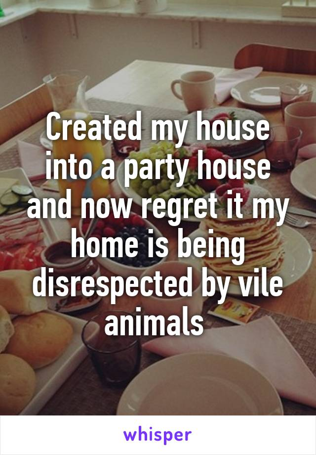 Created my house into a party house and now regret it my home is being disrespected by vile animals