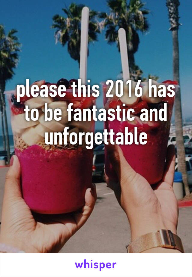 please this 2016 has to be fantastic and unforgettable