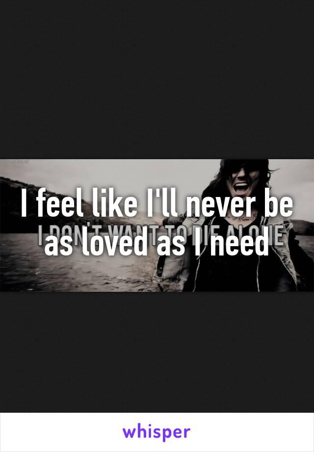 I feel like I'll never be as loved as I need