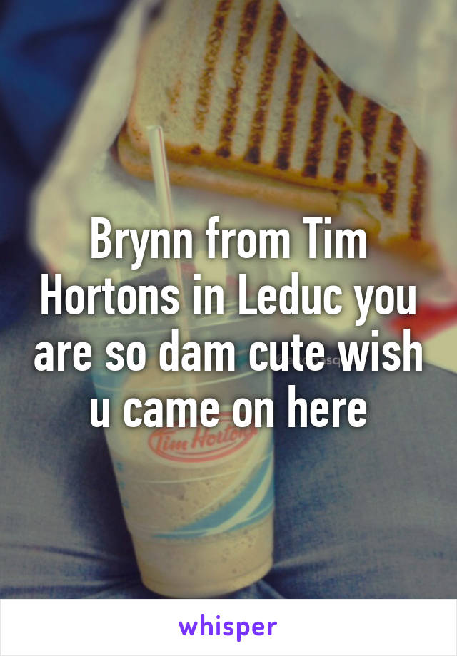 Brynn from Tim Hortons in Leduc you are so dam cute wish u came on here