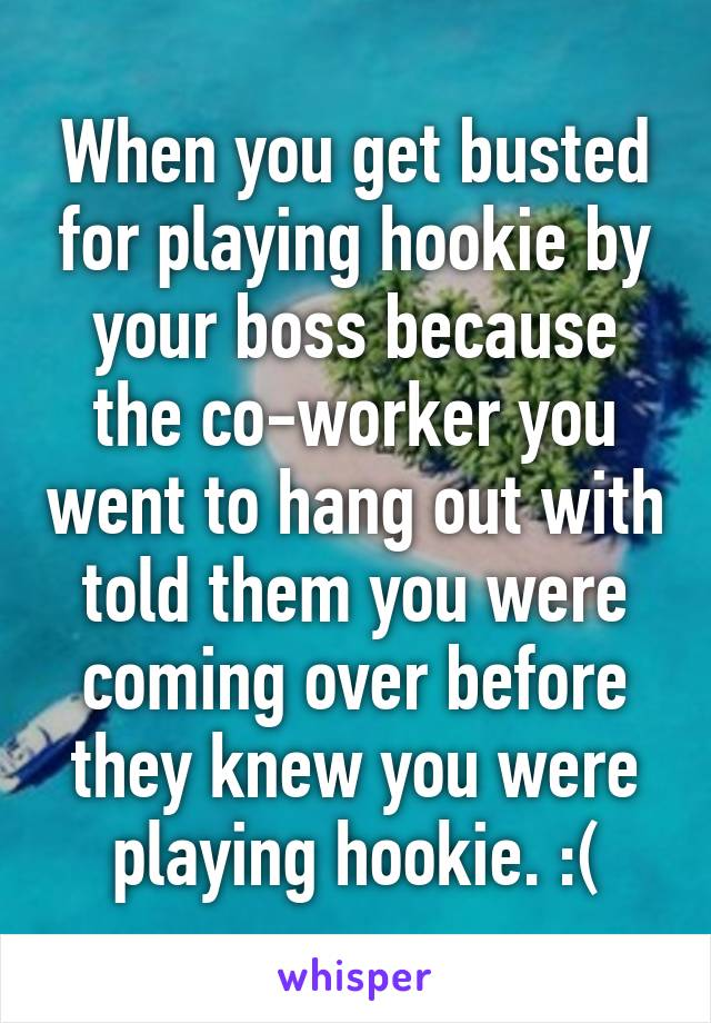 When you get busted for playing hookie by your boss because the co-worker you went to hang out with told them you were coming over before they knew you were playing hookie. :(