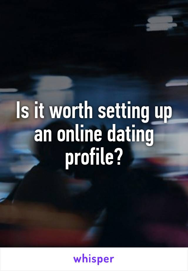 Is it worth setting up an online dating profile?
