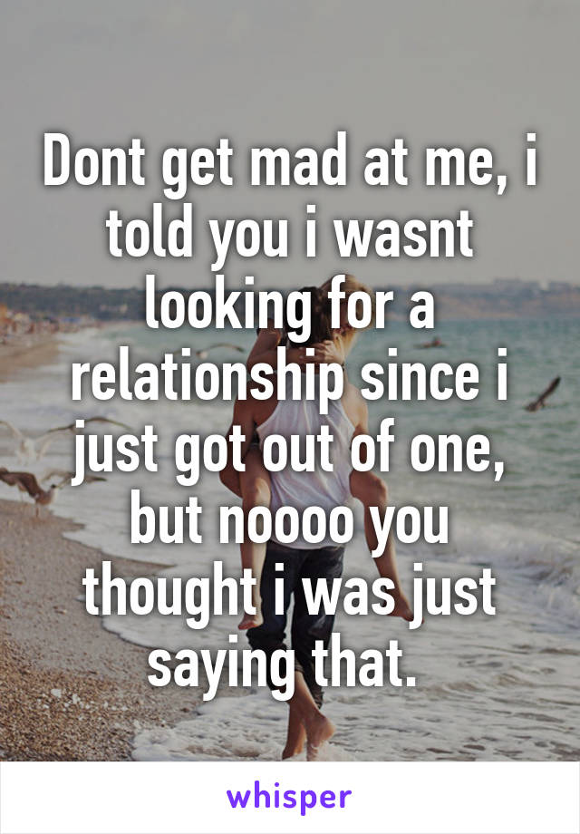 Dont get mad at me, i told you i wasnt looking for a relationship since i just got out of one, but noooo you thought i was just saying that.