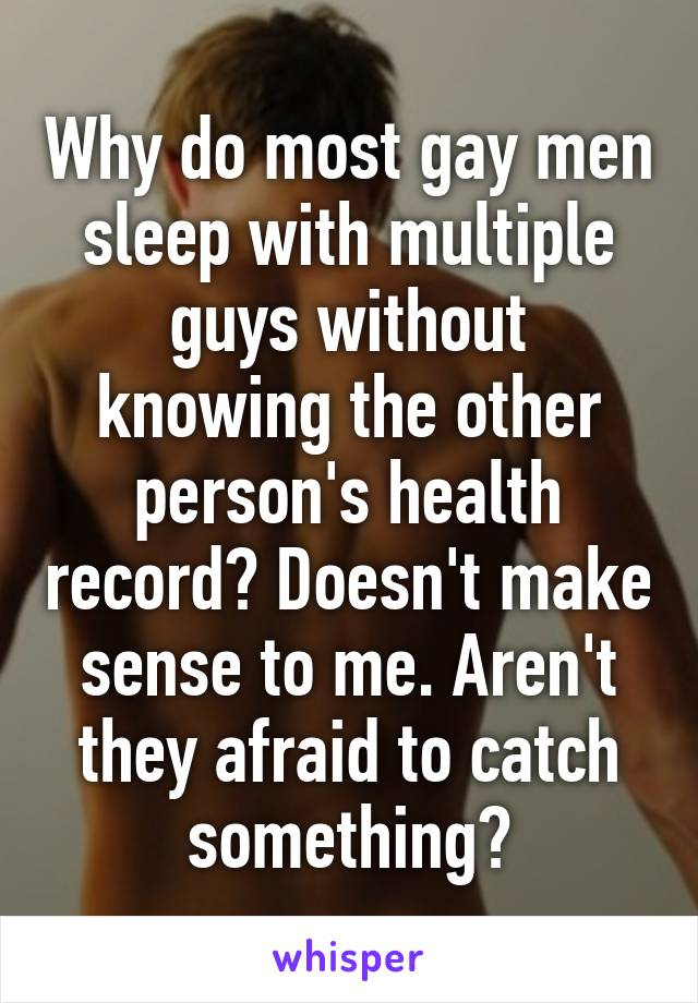 Why do most gay men sleep with multiple guys without knowing the other person's health record? Doesn't make sense to me. Aren't they afraid to catch something?