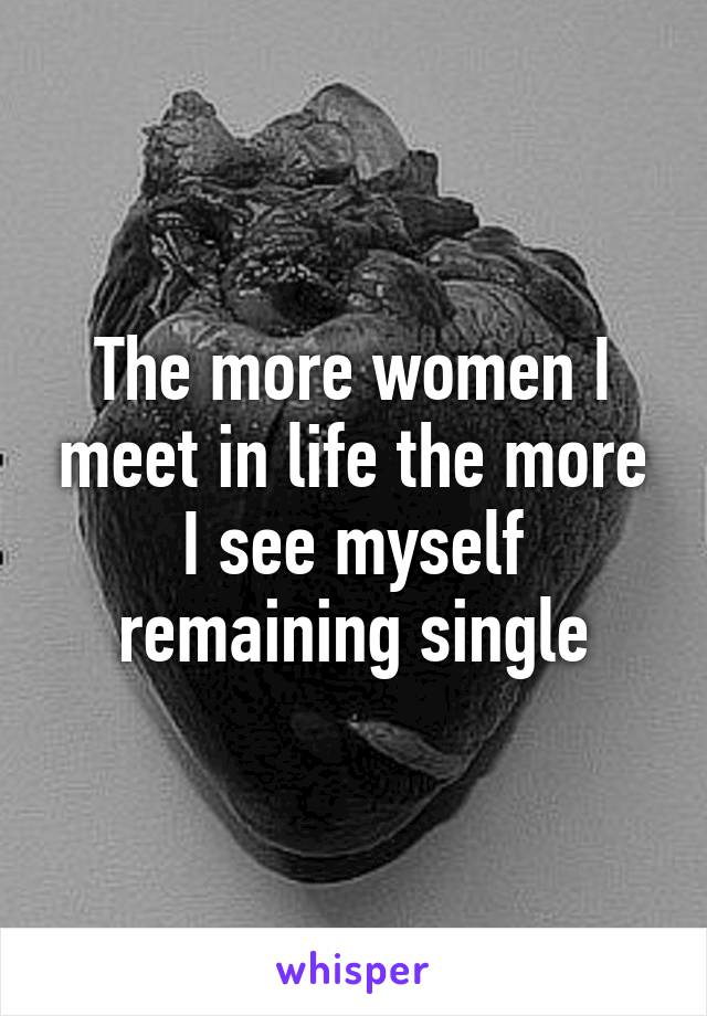 The more women I meet in life the more I see myself remaining single