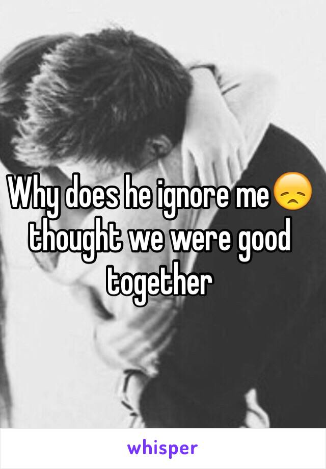 Why does he ignore me😞 thought we were good together