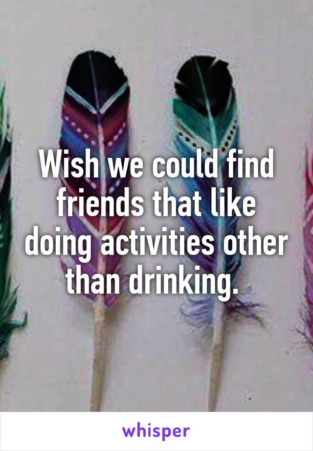 Wish we could find friends that like doing activities other than drinking.