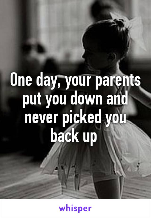 One day, your parents put you down and never picked you back up