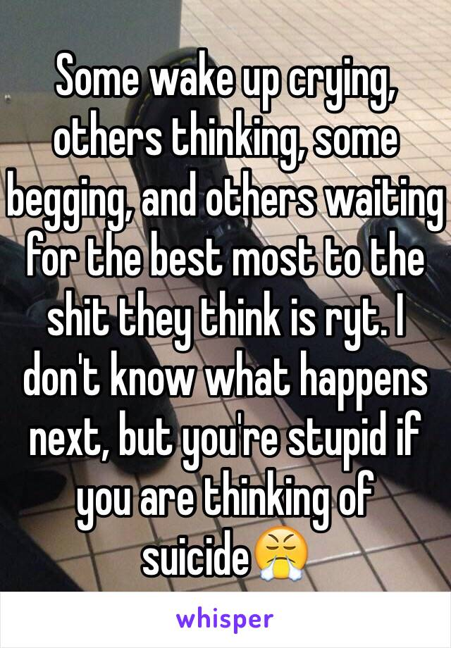 Some wake up crying, others thinking, some begging, and others waiting for the best most to the shit they think is ryt. I don't know what happens next, but you're stupid if you are thinking of suicide😤