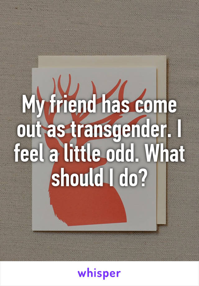 My friend has come out as transgender. I feel a little odd. What should I do?