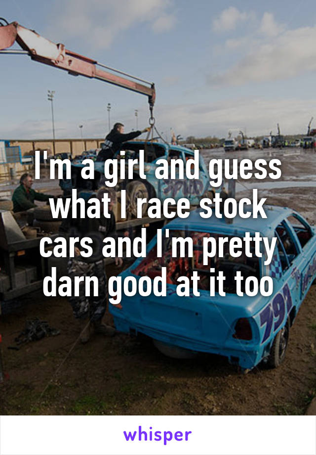 I'm a girl and guess what I race stock cars and I'm pretty darn good at it too