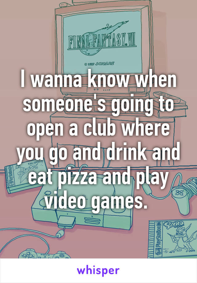 I wanna know when someone's going to open a club where you go and drink and eat pizza and play video games.