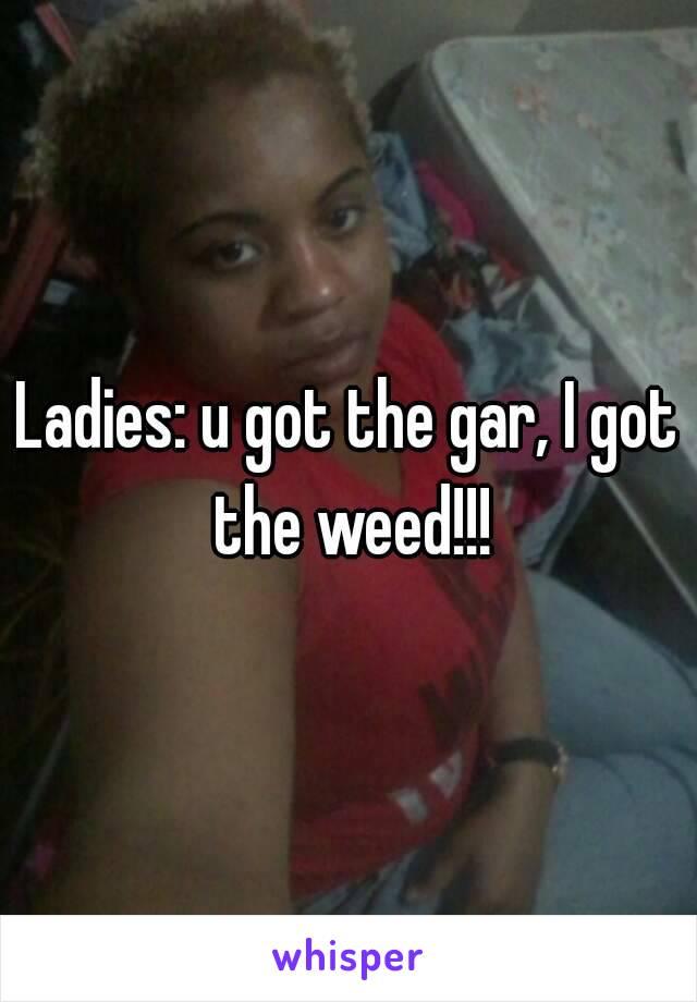 Ladies: u got the gar, I got the weed!!!