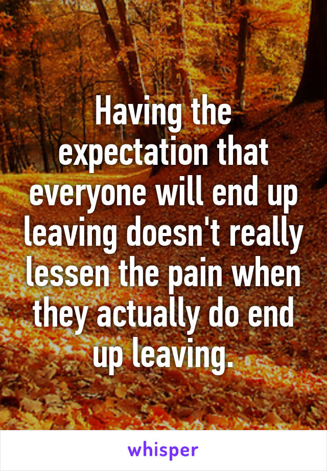 Having the expectation that everyone will end up leaving doesn't really lessen the pain when they actually do end up leaving.