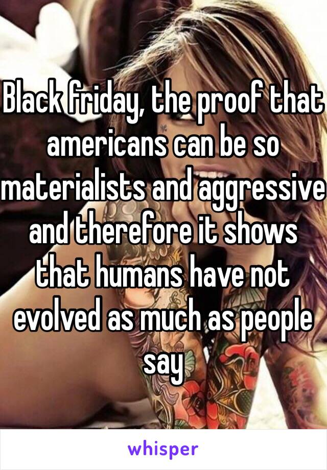 Black friday, the proof that americans can be so materialists and aggressive and therefore it shows that humans have not evolved as much as people say