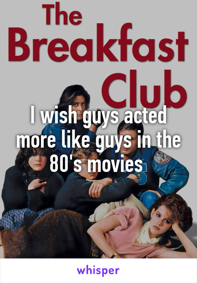 I wish guys acted more like guys in the 80's movies