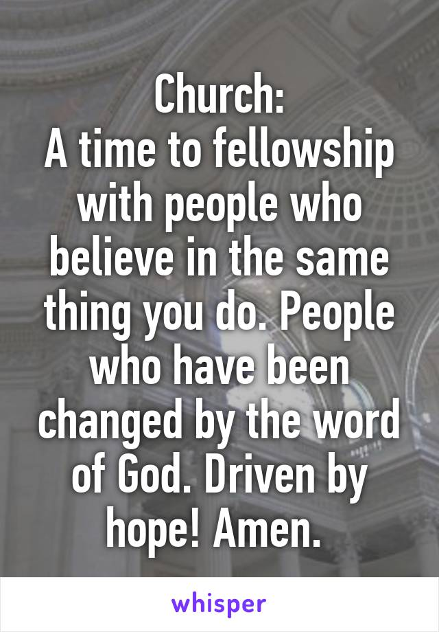 Church: A time to fellowship with people who believe in the same thing you do. People who have been changed by the word of God. Driven by hope! Amen.