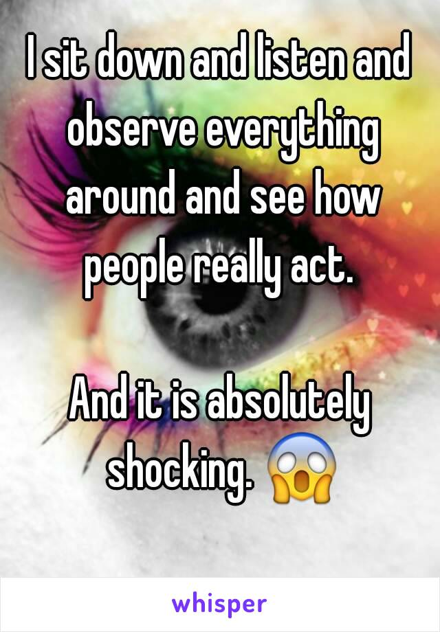 I sit down and listen and observe everything around and see how people really act.   And it is absolutely shocking. 😱