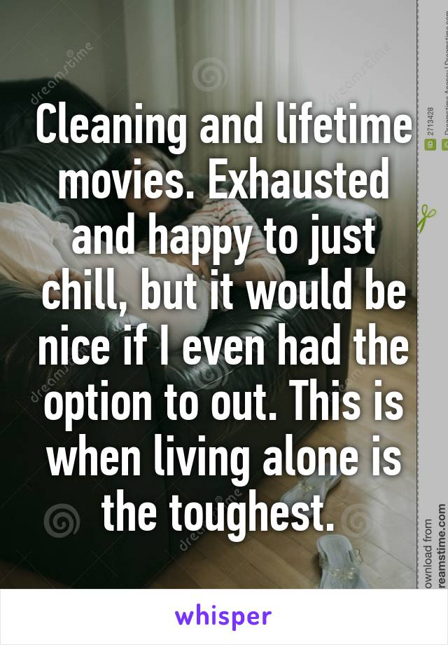Cleaning and lifetime movies. Exhausted and happy to just chill, but it would be nice if I even had the option to out. This is when living alone is the toughest.