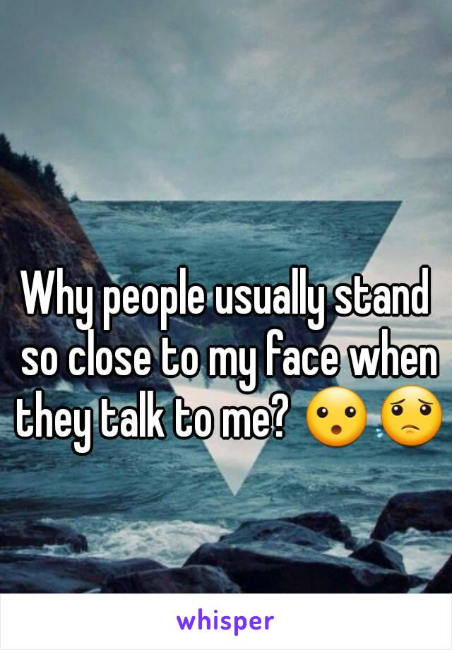 Why people usually stand so close to my face when they talk to me? 😮😟