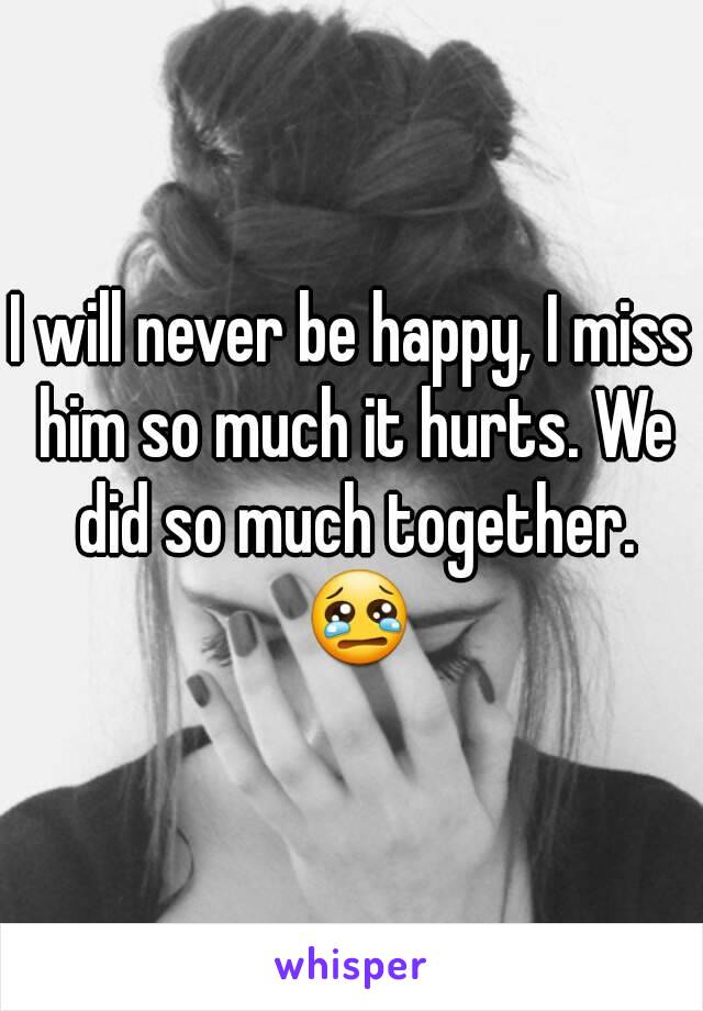 I will never be happy, I miss him so much it hurts. We did so much together. 😢