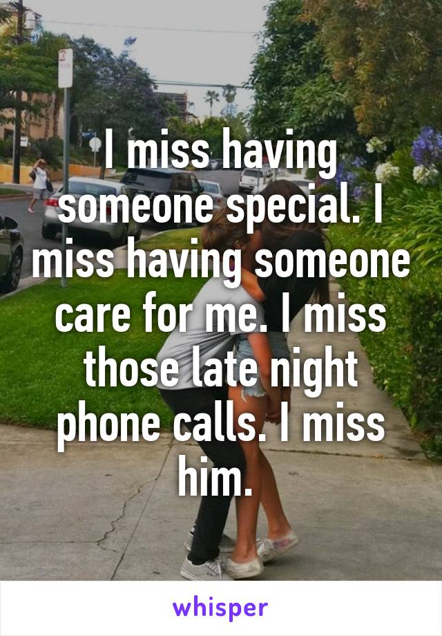 I miss having someone special. I miss having someone care for me. I miss those late night phone calls. I miss him.
