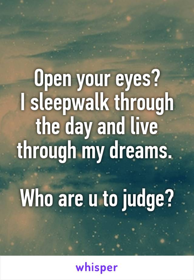 Open your eyes? I sleepwalk through the day and live through my dreams.   Who are u to judge?