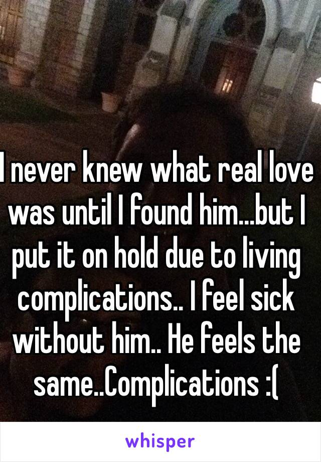 I never knew what real love was until I found him...but I put it on hold due to living complications.. I feel sick without him.. He feels the same..Complications :(
