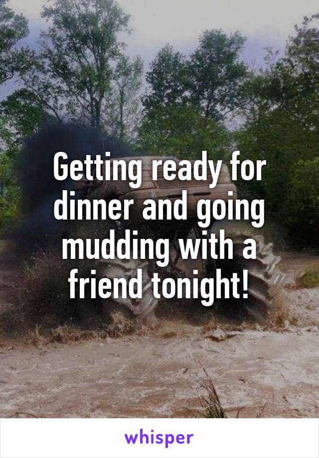 Getting ready for dinner and going mudding with a friend tonight!