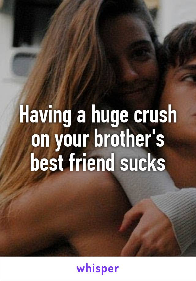 Having a huge crush on your brother's best friend sucks