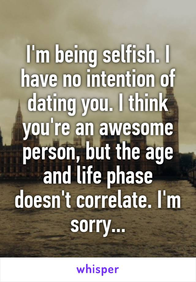 I'm being selfish. I have no intention of dating you. I think you're an awesome person, but the age and life phase doesn't correlate. I'm sorry...